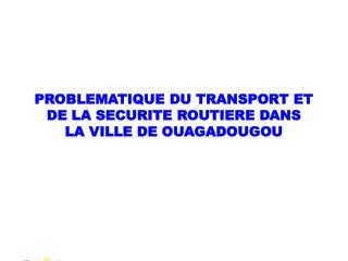 PROBLEMATIQUE DU TRANSPORT ET DE LA SECURITE ROUTIERE DANS  LA VILLE DE OUAGADOUGOU