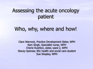 Assessing the acute oncology patient  Who, why, where and how!