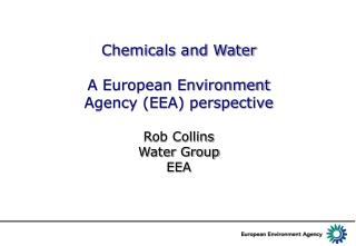 Chemicals and Water A European Environment Agency (EEA) perspective Rob Collins Water Group EEA