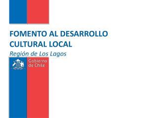 FOMENTO AL DESARROLLO CULTURAL LOCAL Regi�n de Los Lagos