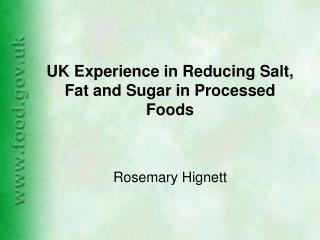 UK Experience in Reducing Salt, Fat and Sugar in Processed Foods Rosemary Hignett