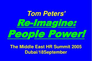 Tom Peters'   Re-Ima g ine: Peo p le Power! The Middle East HR Summit 2005 Dubai/18September