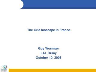 The Grid lanscape in France Guy Wormser LAL Orsay October 10, 2006