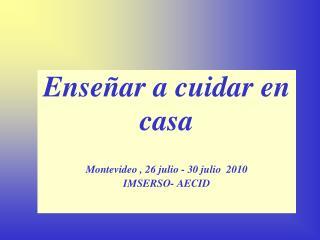 Enseñar a cuidar en casa Montevideo , 26 julio - 30 julio  2010 IMSERSO- AECID