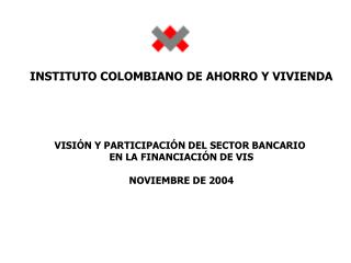 INSTITUTO COLOMBIANO DE AHORRO Y VIVIENDA VISIÓN Y PARTICIPACIÓN DEL SECTOR BANCARIO