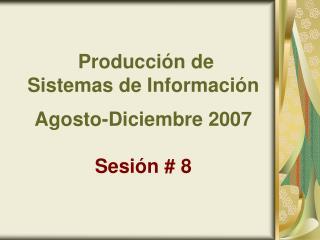 Producción de  Sistemas de Información Agosto-Diciembre 2007 Sesión # 8