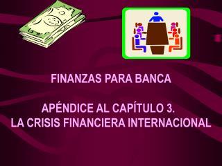 FINANZAS PARA BANCA APÉNDICE AL CAPÍTULO 3.   LA CRISIS FINANCIERA INTERNACIONAL