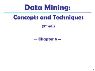 Data Mining:  Concepts and Techniques (3 rd  ed.) — Chapter 6  —