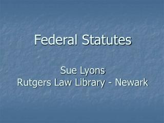 Federal Statutes Sue Lyons Rutgers Law Library - Newark