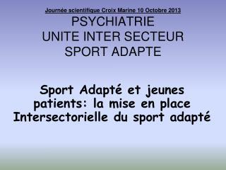 Journée scientifique Croix Marine 10 Octobre 2013 PSYCHIATRIE UNITE INTER SECTEUR  SPORT ADAPTE