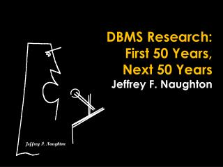 DBMS Research: First 50 Years, Next 50 Years Jeffrey F. Naughton