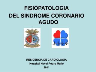 FISIOPATOLOGIA DEL SINDROME CORONARIO AGUDO RESIDENCIA DE CARDIOLOGIA Hospital Naval Pedro Mallo