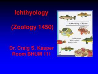 Ichthyology  (Zoology 1450) Dr. Craig S. Kasper Room BHUM 111