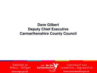 Dave Gilbert Deputy Chief Executive Carmarthenshire County Council