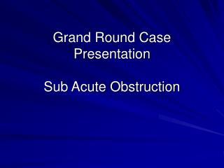 Grand Round Case Presentation Sub Acute Obstruction
