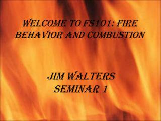 Welcome to FS101: Fire Behavior and Combustion