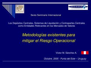 Metodologías existentes para mitigar el Riesgo Operacional Víctor M. Sánchez A.
