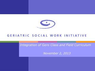 Integration of  Gero  Class and Field Curriculum November 2, 2013