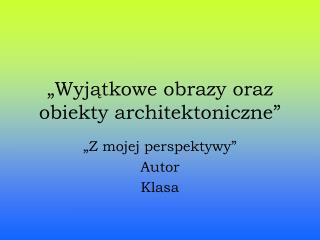 """""""Wyjątkowe obrazy oraz  obiekty architektoniczne"""""""