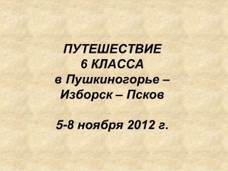 ПУТЕШЕСТВИЕ 6 КЛАССА  в Пушкиногорье –  Изборск – Псков  5-8 ноября 2012 г.