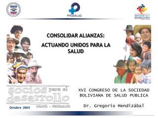 XVI CONGRESO DE LA SOCIEDAD BOLIVIANA DE SALUD PUBLICA Dr. Gregorio Mendizábal