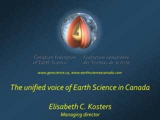 The unified voice of Earth Science in Canada Elisabeth C. Kosters Managing director