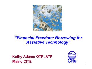 """Financial Freedom: Borrowing for Assistive Technology""    Kathy Adams OTR, ATP      Maine CITE"
