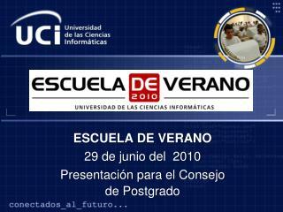 ESCUELA DE VERANO 29 de junio del  2010 Presentación para el Consejo de Postgrado