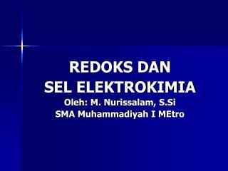 REDOKS DAN  SEL ELEKTROKIMIA Oleh : M.  Nurissalam ,  S.Si SMA  Muhammadiyah  I  MEtro