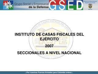 INSTITUTO DE CASAS FISCALES DEL EJ�RCITO 2007 SECCIONALES A NIVEL NACIONAL