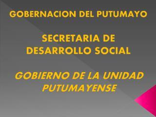 GOBERNACION DEL PUTUMAYO SECRETARIA DE DESARROLLO SOCIAL GOBIERNO DE LA UNIDAD PUTUMAYENSE
