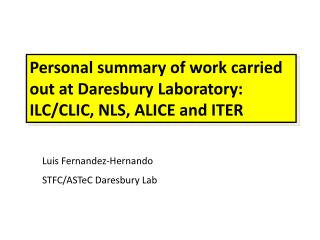 Personal summary of work carried out at  Daresbury  Laboratory: ILC/CLIC, NLS, ALICE and ITER