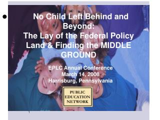 No Child Left Behind and Beyond:  The Lay of the Federal Policy Land & Finding the MIDDLE GROUND