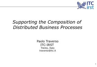 Supporting the Composition of  Distributed Business Processes Paolo Traverso  ITC-IRST