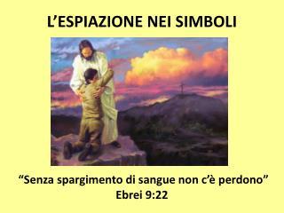 """L'ESPIAZIONE NEI SIMBOLI  """"Senza spargimento di sangue non c'è perdono"""" Ebrei 9:22"""