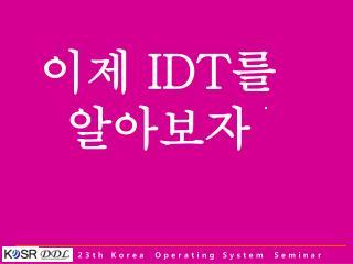 이제  IDT 를  알아보자