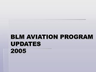 BLM AVIATION PROGRAM UPDATES 2005
