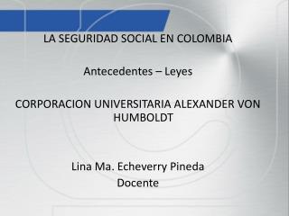 LA SEGURIDAD SOCIAL EN COLOMBIA Antecedentes – Leyes