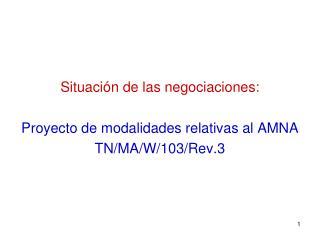 Situación de las negociaciones: Proyecto de modalidades relativas al AMNA TN/MA/W/103/Rev.3