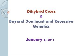 Dihybrid  Cross  & Beyond Dominant and Recessive Genetics
