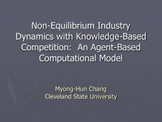Non-Equilibrium Industry Dynamics with Knowledge-Based Competition:  An Agent-Based Computational Model   Myong-Hun Chan