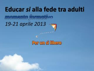 E ducar  si  alla fede tra  adulti momento formati vo 19-21 aprile 2013