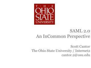 SAML 2.0 An InCommon Perspective Scott Cantor The Ohio State University / Internet2