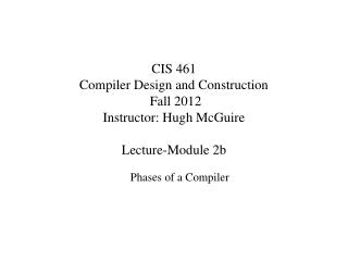 CIS 461 Compiler Design and Construction  Fall 2012  Instructor: Hugh McGuire Lecture-Module 2b