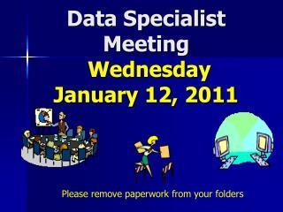 Data Specialist Meeting  Wednesday January 12, 2011