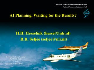 AI Planning, Waiting for the Results? H.H. Hesselink (hessel@nlr.nl)  R.R. Seljée (seljee@nlr.nl)