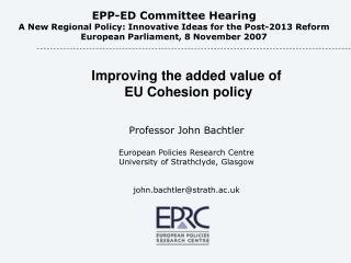 Improving the added value of  EU Cohesion policy Professor John Bachtler