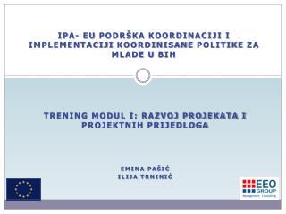TRENING MODUL I: Razvoj projekata i projektnih prijedloga Emina Pašić  Ilija Trninić