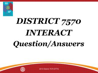 DISTRICT 7570 INTERACT Question/Answers