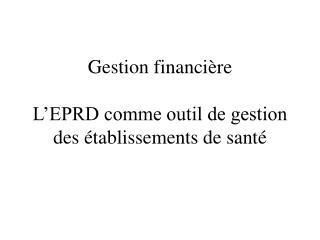Gestion financière L'EPRD comme outil de gestion des établissements de santé
